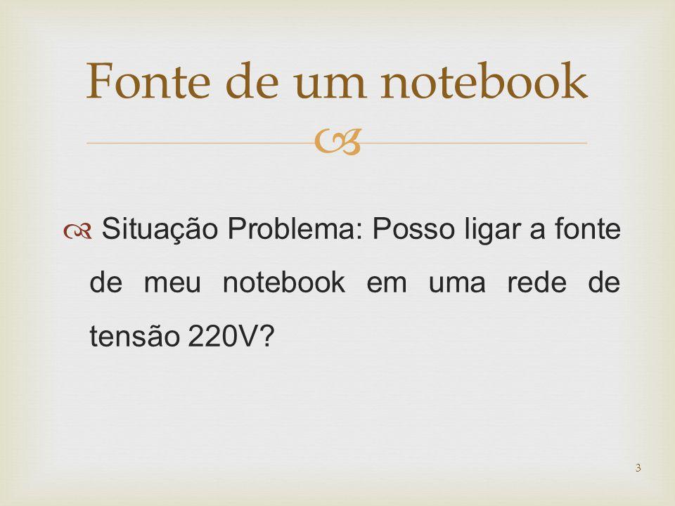 Fonte de um notebook Situação Problema: Posso ligar a fonte de meu notebook em uma rede de tensão 220V