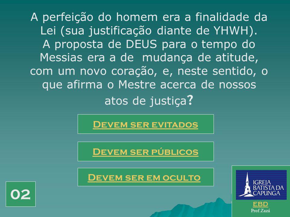 A perfeição do homem era a finalidade da Lei (sua justificação diante de YHWH). A proposta de DEUS para o tempo do Messias era a de mudança de atitude, com um novo coração, e, neste sentido, o que afirma o Mestre acerca de nossos atos de justiça