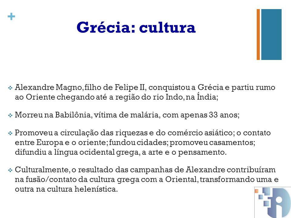 Grécia: cultura Alexandre Magno, filho de Felipe II, conquistou a Grécia e partiu rumo ao Oriente chegando até a região do rio Indo, na Índia;