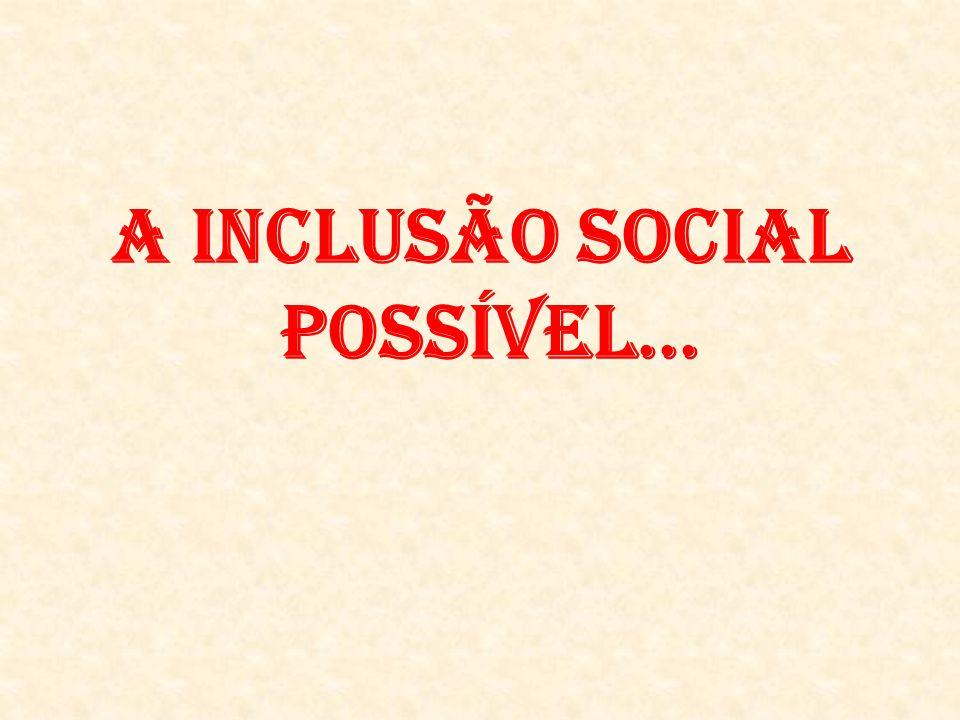A INCLUSÃO SOCIAL POSSÍVEL...