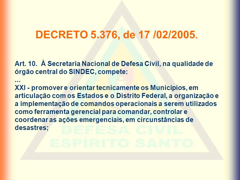 DECRETO 5.376, de 17 /02/2005. Art. 10. À Secretaria Nacional de Defesa Civil, na qualidade de órgão central do SINDEC, compete: