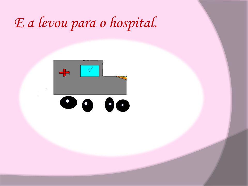 E a levou para o hospital.