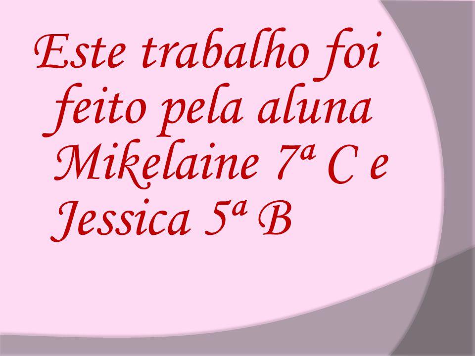 Este trabalho foi feito pela aluna Mikelaine 7ª C e Jessica 5ª B