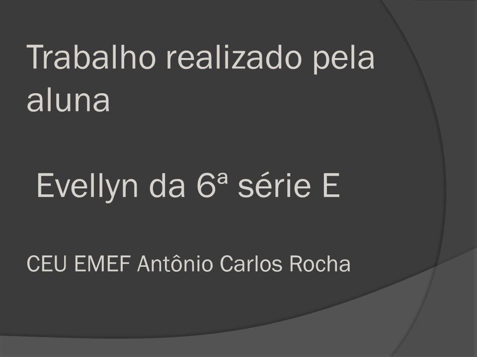 Trabalho realizado pela aluna Evellyn da 6ª série E CEU EMEF Antônio Carlos Rocha