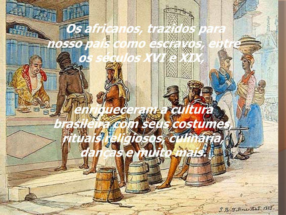 Os africanos, trazidos para nosso país como escravos, entre os séculos XVI e XIX,