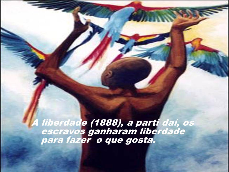 A liberdade (1888), a parti daí, os escravos ganharam liberdade para fazer o que gosta.