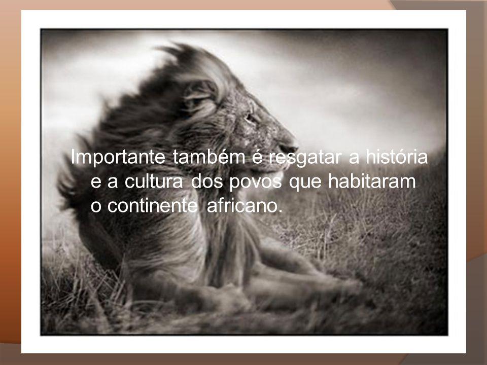 Importante também é resgatar a história e a cultura dos povos que habitaram o continente africano.