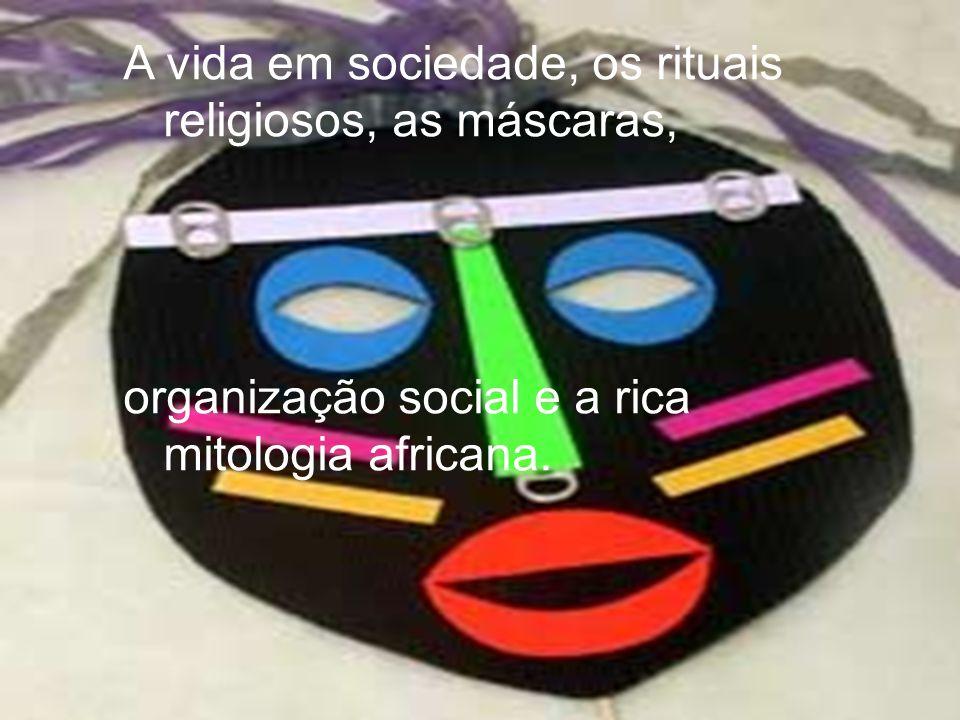 A vida em sociedade, os rituais religiosos, as máscaras,