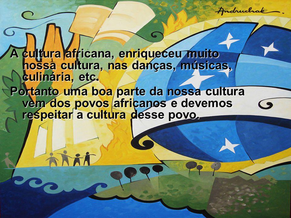 A cultura africana, enriqueceu muito nossa cultura, nas danças, músicas, culinária, etc.