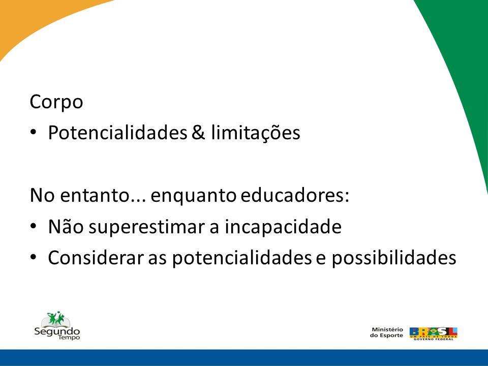 Corpo Potencialidades & limitações. No entanto... enquanto educadores: Não superestimar a incapacidade.