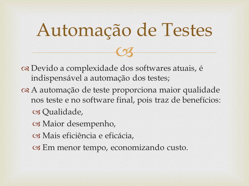 Automação de Testes Devido a complexidade dos softwares atuais, é indispensável a automação dos testes;