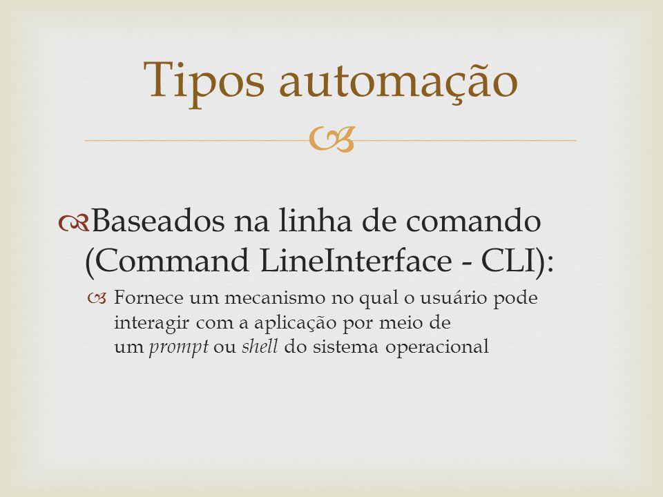 Tipos automação Baseados na linha de comando (Command LineInterface - CLI):