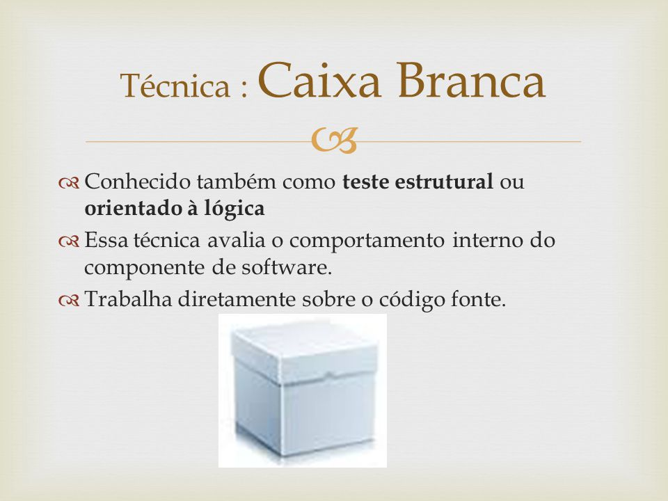 Técnica : Caixa Branca Conhecido também como teste estrutural ou orientado à lógica.