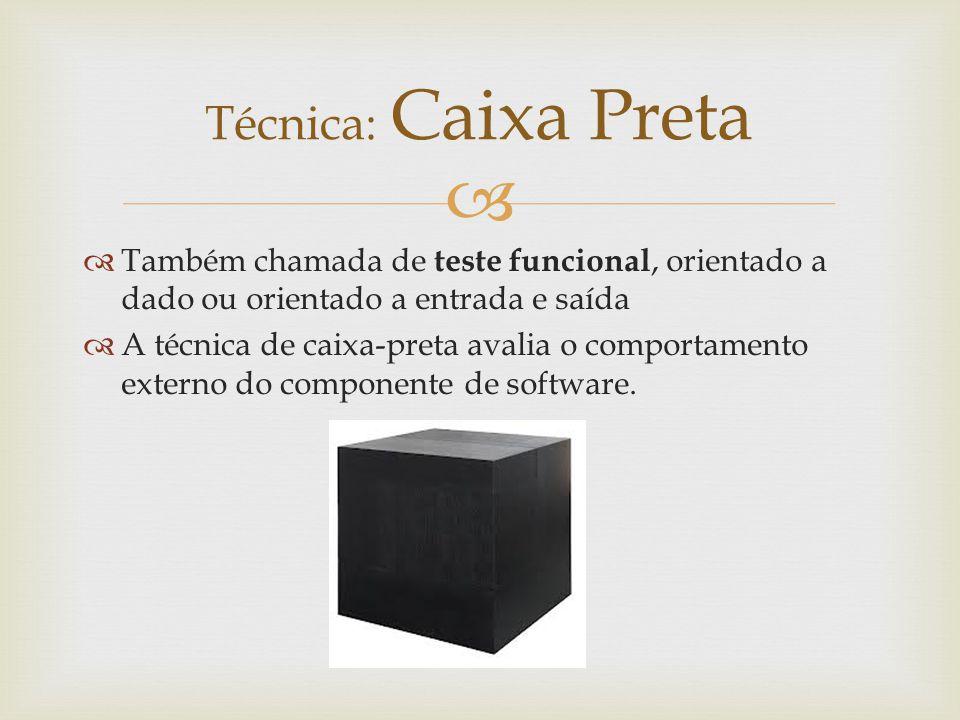 Técnica: Caixa Preta Também chamada de teste funcional, orientado a dado ou orientado a entrada e saída.