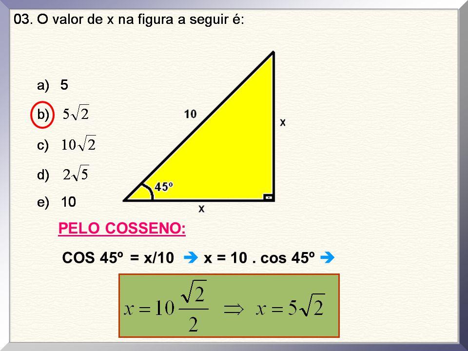 PELO COSSENO: COS 45º = x/10  x = 10 . cos 45º 