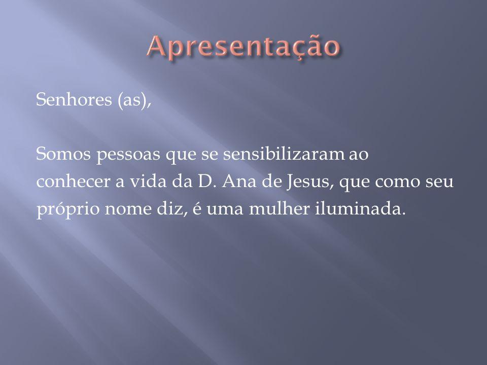 Senhores (as), Somos pessoas que se sensibilizaram ao. conhecer a vida da D. Ana de Jesus, que como seu.