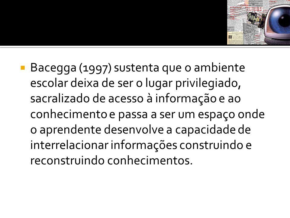 Bacegga (1997) sustenta que o ambiente escolar deixa de ser o lugar privilegiado, sacralizado de acesso à informação e ao conhecimento e passa a ser um espaço onde o aprendente desenvolve a capacidade de interrelacionar informações construindo e reconstruindo conhecimentos.