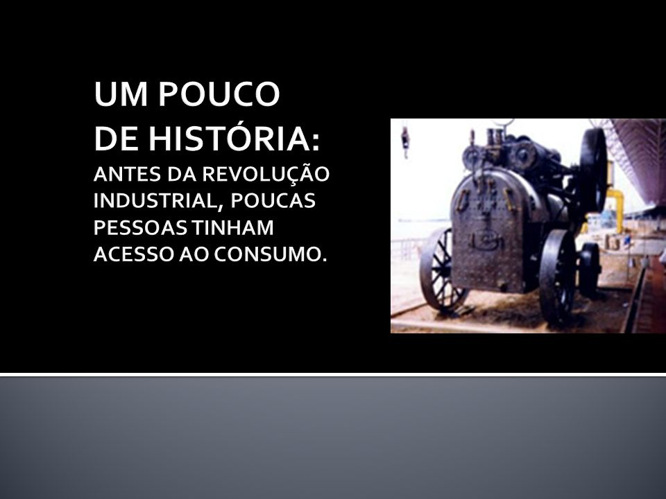 UM POUCO DE HISTÓRIA: ANTES DA REVOLUÇÃO INDUSTRIAL, POUCAS PESSOAS TINHAM ACESSO AO CONSUMO.