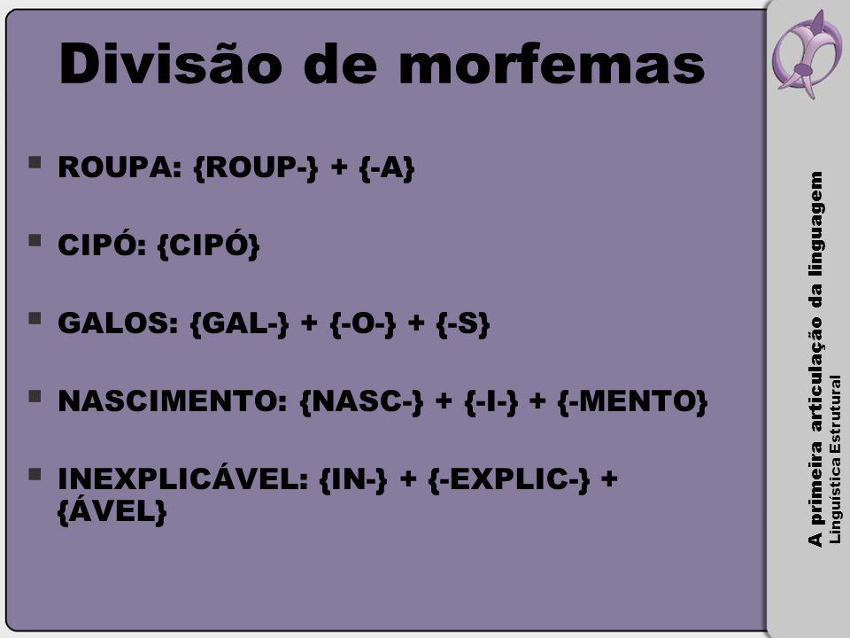 Divisão de morfemas ROUPA: {ROUP-} + {-A} CIPÓ: {CIPÓ}