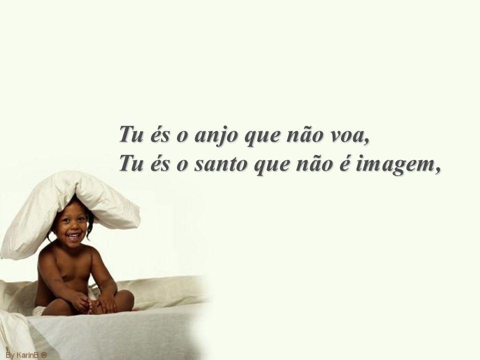 Tu és o anjo que não voa, Tu és o santo que não é imagem,
