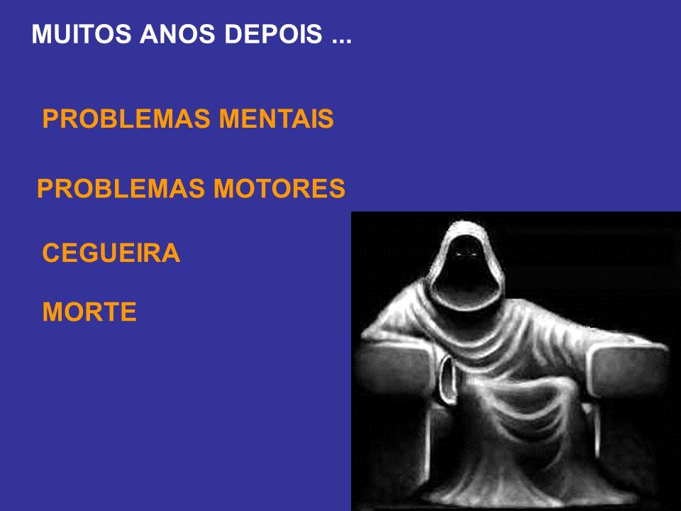 MUITOS ANOS DEPOIS ... PROBLEMAS MENTAIS PROBLEMAS MOTORES CEGUEIRA MORTE