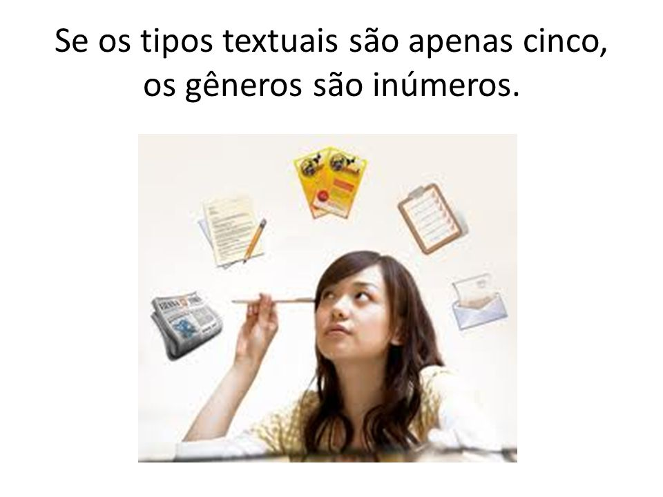 Se os tipos textuais são apenas cinco, os gêneros são inúmeros.