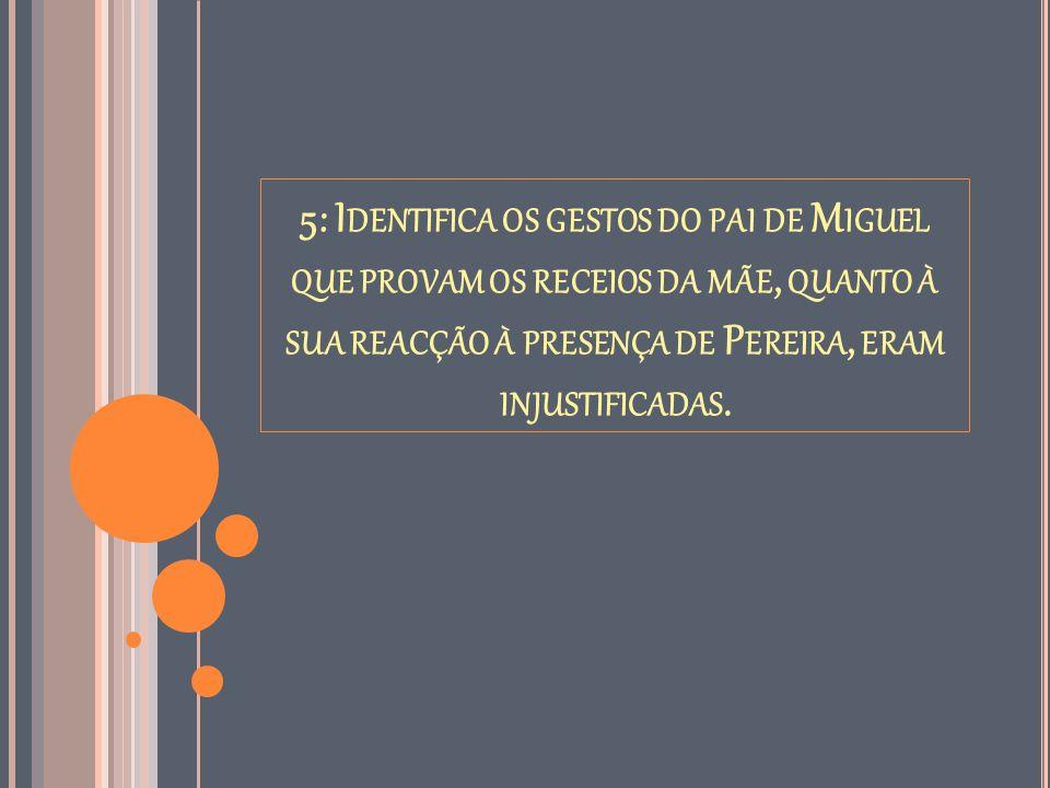 5: Identifica os gestos do pai de Miguel que provam os receios da mãe, quanto à sua reacção à presença de Pereira, eram injustificadas.