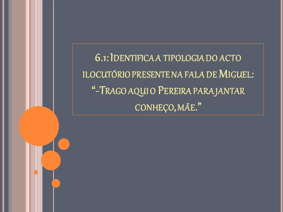 6.1: Identifica a tipologia do acto ilocutório presente na fala de Miguel: -Trago aqui o Pereira para jantar conheço, mãe.