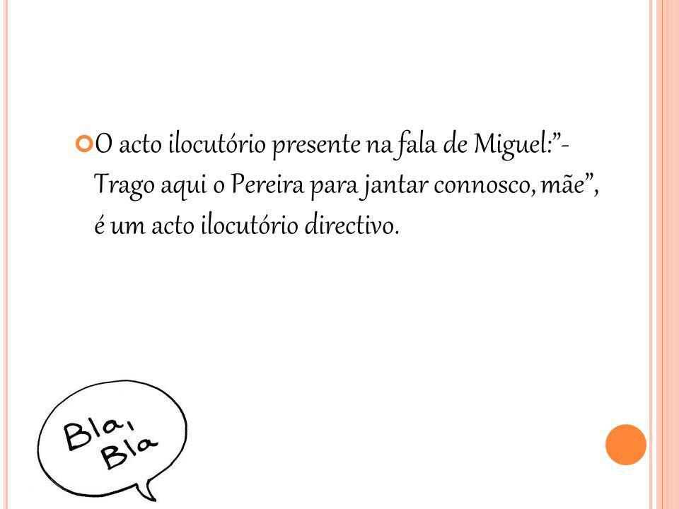O acto ilocutório presente na fala de Miguel: - Trago aqui o Pereira para jantar connosco, mãe , é um acto ilocutório directivo.