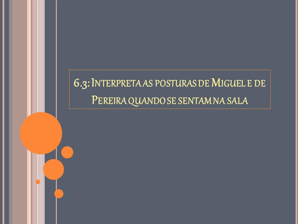 6.3: Interpreta as posturas de Miguel e de Pereira quando se sentam na sala
