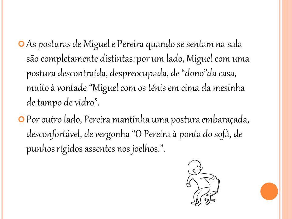 As posturas de Miguel e Pereira quando se sentam na sala são completamente distintas: por um lado, Miguel com uma postura descontraída, despreocupada, de dono da casa, muito à vontade Miguel com os ténis em cima da mesinha de tampo de vidro .