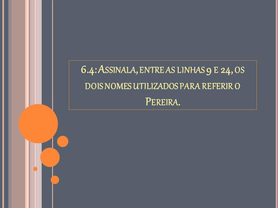 6.4: Assinala, entre as linhas 9 e 24, os dois nomes utilizados para referir o Pereira.