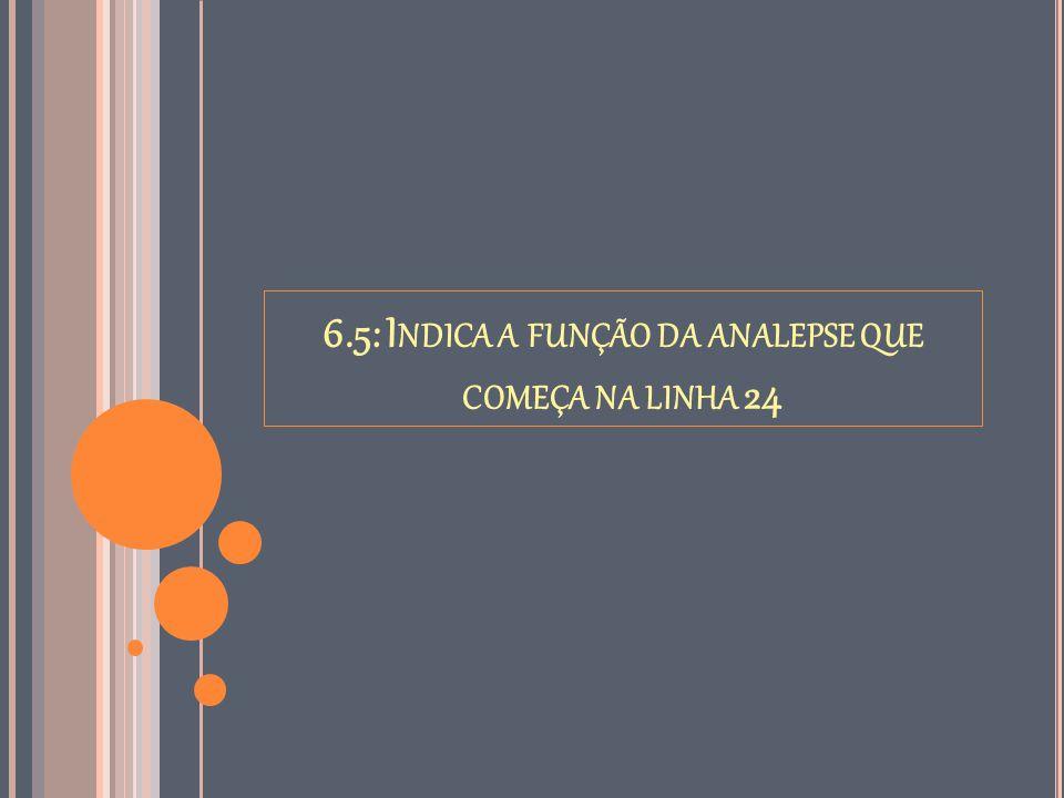 6.5: Indica a função da analepse que começa na linha 24