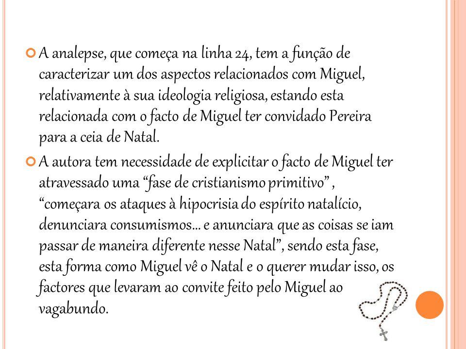 A analepse, que começa na linha 24, tem a função de caracterizar um dos aspectos relacionados com Miguel, relativamente à sua ideologia religiosa, estando esta relacionada com o facto de Miguel ter convidado Pereira para a ceia de Natal.