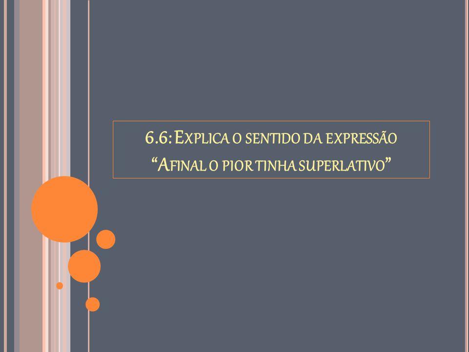 6.6: Explica o sentido da expressão Afinal o pior tinha superlativo