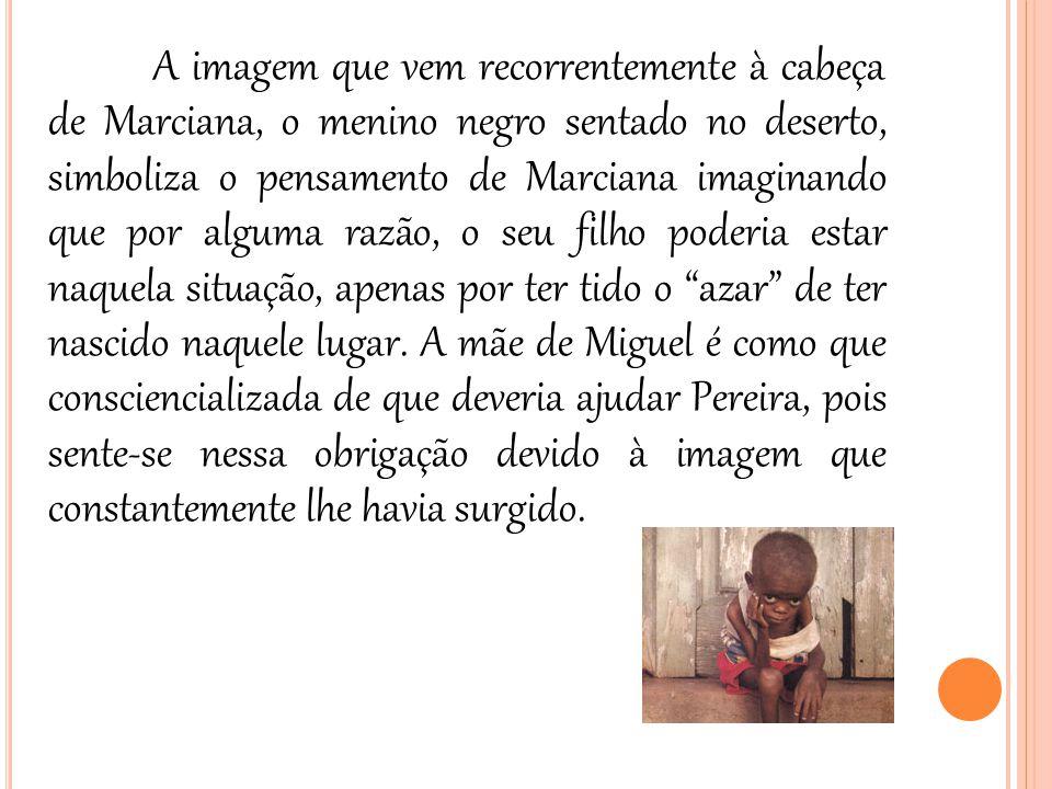 A imagem que vem recorrentemente à cabeça de Marciana, o menino negro sentado no deserto, simboliza o pensamento de Marciana imaginando que por alguma razão, o seu filho poderia estar naquela situação, apenas por ter tido o azar de ter nascido naquele lugar.