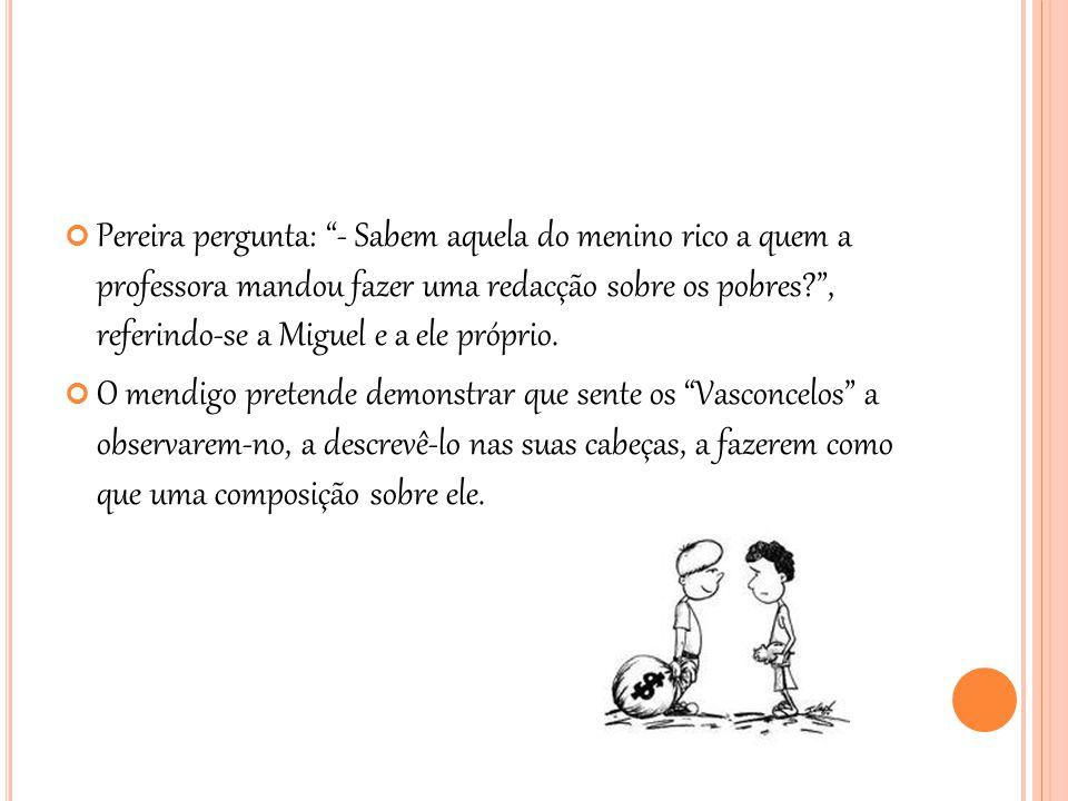 Pereira pergunta: - Sabem aquela do menino rico a quem a professora mandou fazer uma redacção sobre os pobres , referindo-se a Miguel e a ele próprio.