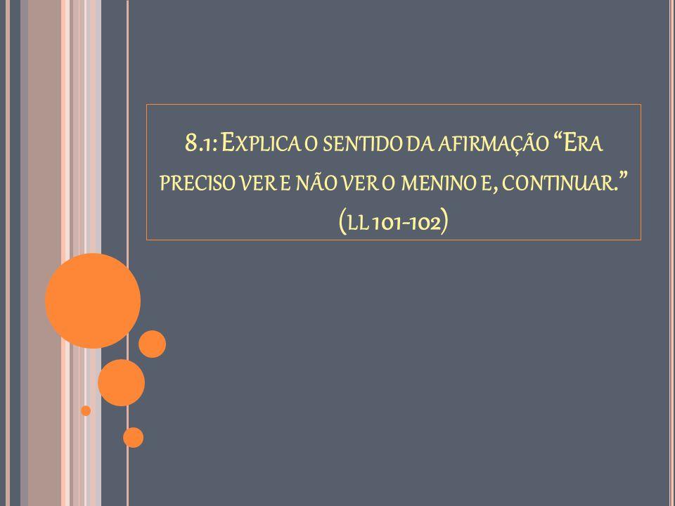 8.1: Explica o sentido da afirmação Era preciso ver e não ver o menino e, continuar. (ll 101-102)