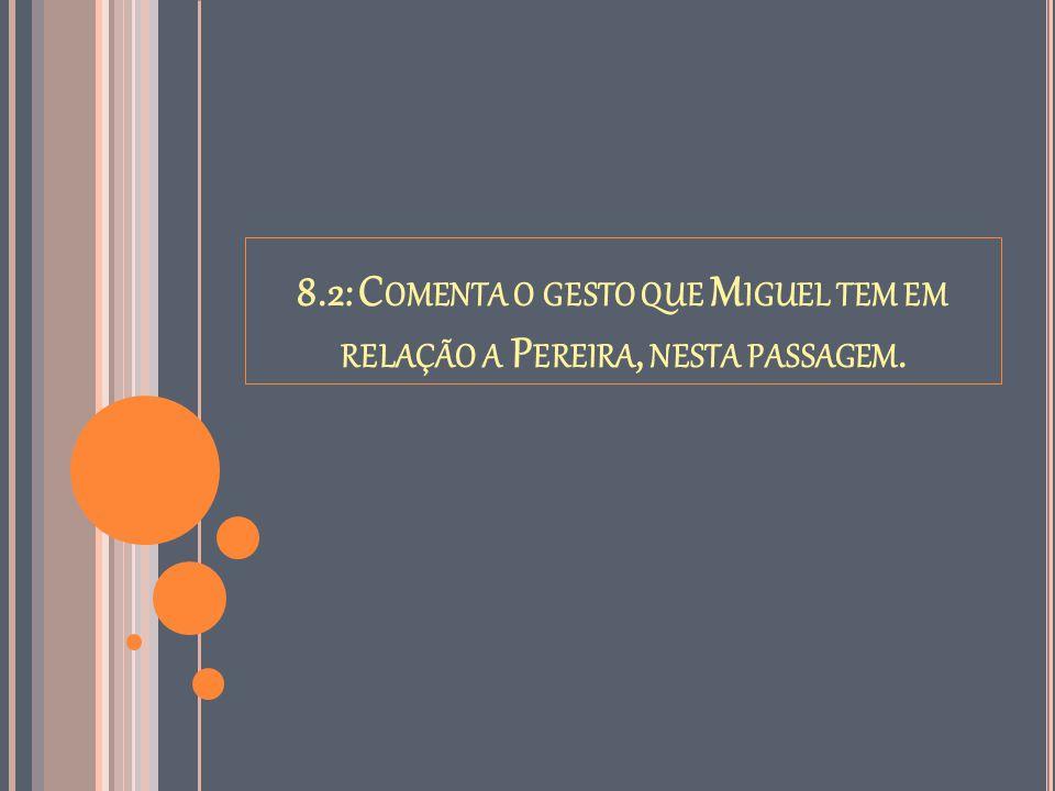 8.2: Comenta o gesto que Miguel tem em relação a Pereira, nesta passagem.