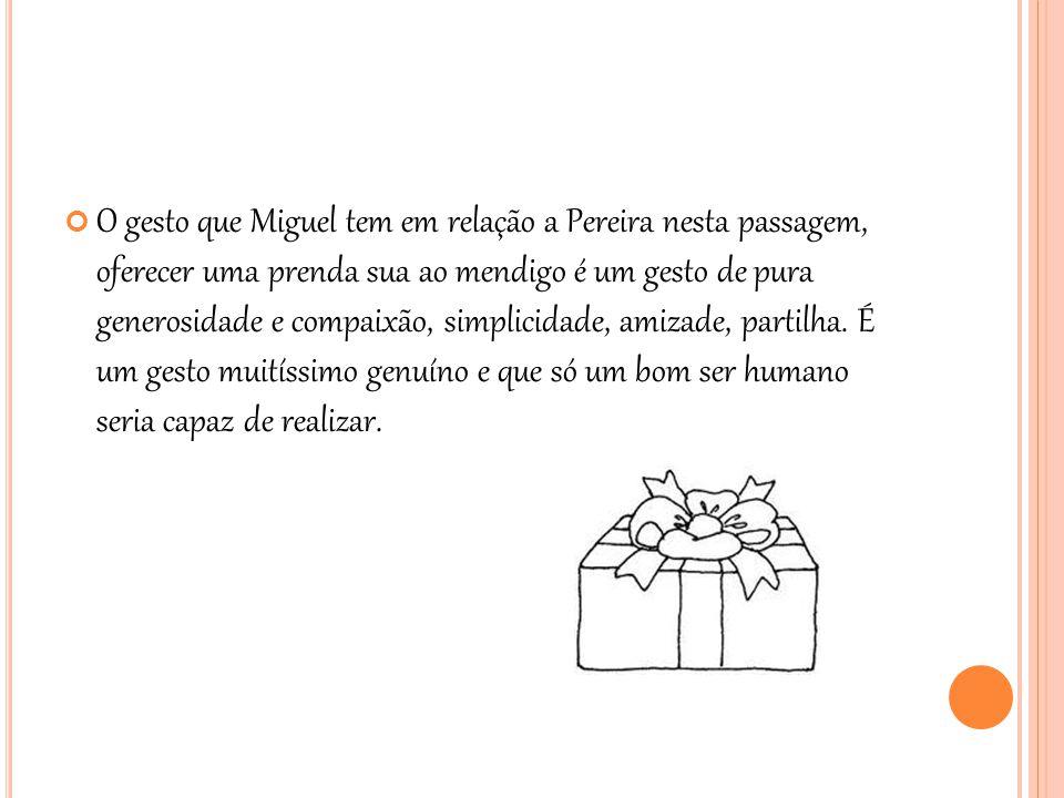 O gesto que Miguel tem em relação a Pereira nesta passagem, oferecer uma prenda sua ao mendigo é um gesto de pura generosidade e compaixão, simplicidade, amizade, partilha.