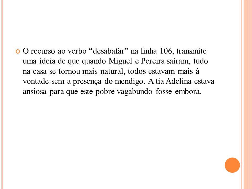 O recurso ao verbo desabafar na linha 106, transmite uma ideia de que quando Miguel e Pereira saíram, tudo na casa se tornou mais natural, todos estavam mais à vontade sem a presença do mendigo.