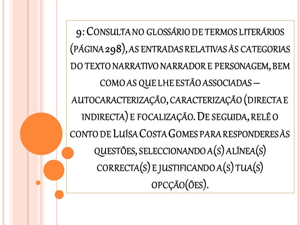 9: Consulta no glossário de termos literários (página 298), as entradas relativas às categorias do texto narrativo narrador e personagem, bem como as que lhe estão associadas – autocaracterização, caracterização (directa e indirecta) e focalização.