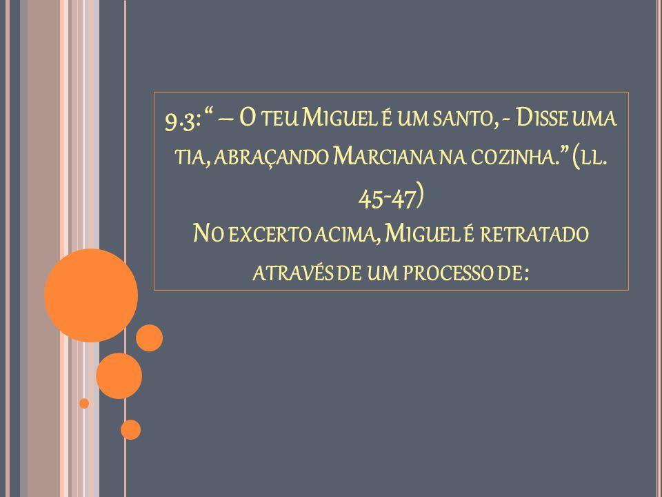 9.3: – O teu Miguel é um santo, - Disse uma tia, abraçando Marciana na cozinha. (ll.