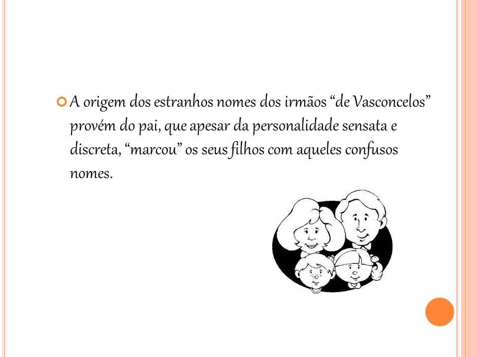 A origem dos estranhos nomes dos irmãos de Vasconcelos provém do pai, que apesar da personalidade sensata e discreta, marcou os seus filhos com aqueles confusos nomes.