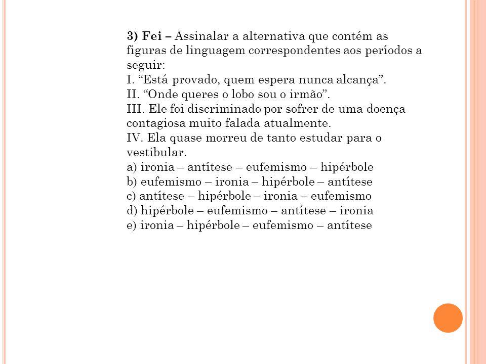 3) Fei – Assinalar a alternativa que contém as figuras de linguagem correspondentes aos períodos a seguir: