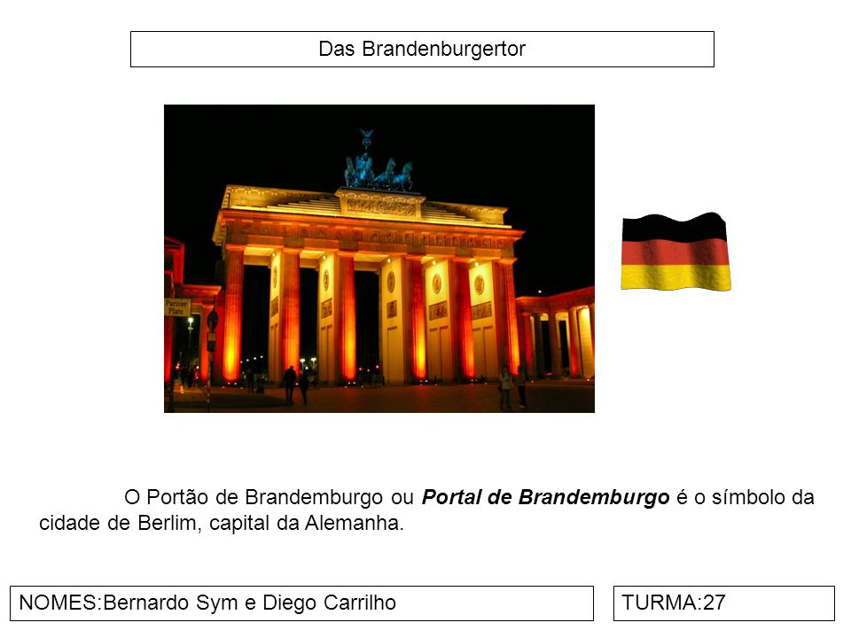 Das Brandenburgertor O Portão de Brandemburgo ou Portal de Brandemburgo é o símbolo da cidade de Berlim, capital da Alemanha.