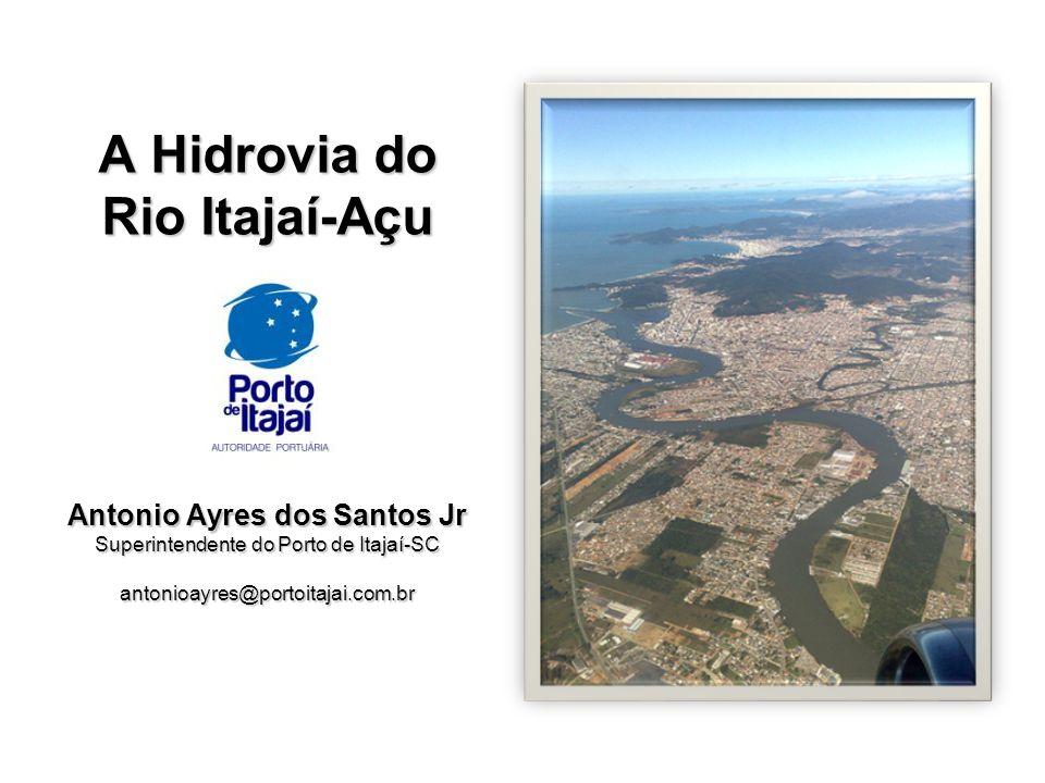 A Hidrovia do Rio Itajaí-Açu Antonio Ayres dos Santos Jr Superintendente do Porto de Itajaí-SC antonioayres@portoitajai.com.br