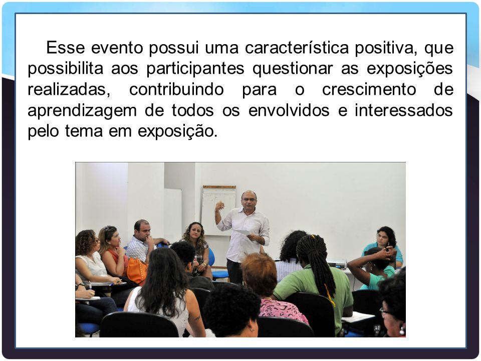 Esse evento possui uma característica positiva, que possibilita aos participantes questionar as exposições realizadas, contribuindo para o crescimento de aprendizagem de todos os envolvidos e interessados pelo tema em exposição.