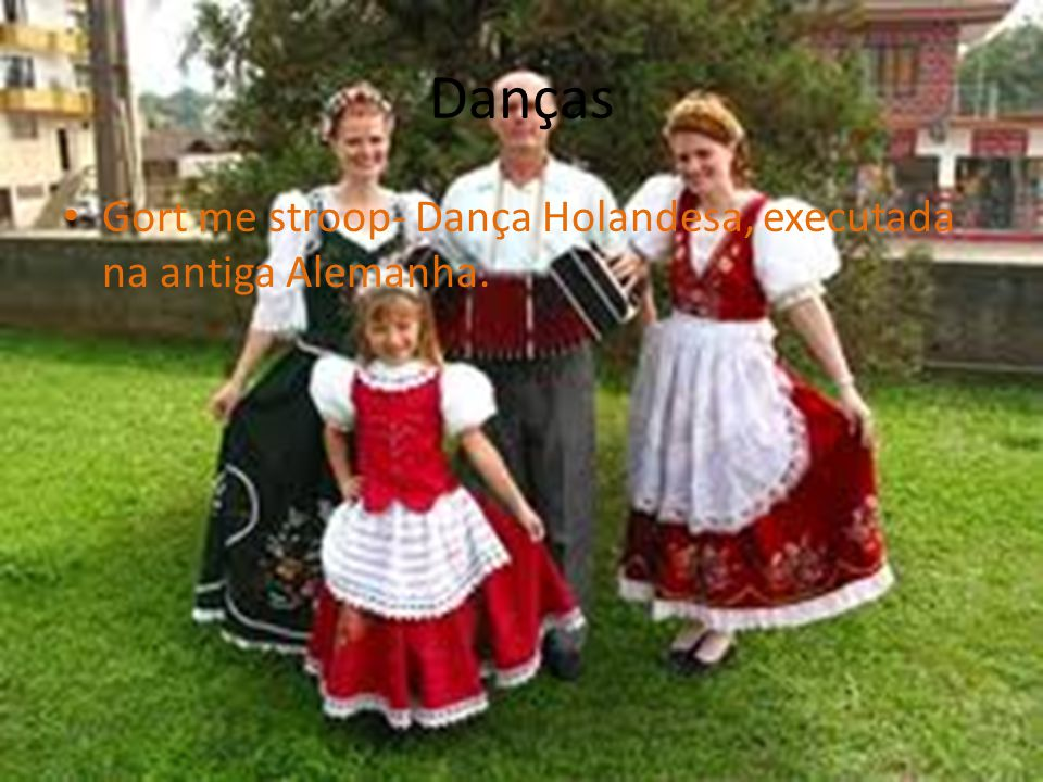 Danças Gort me stroop- Dança Holandesa, executada na antiga Alemanha.