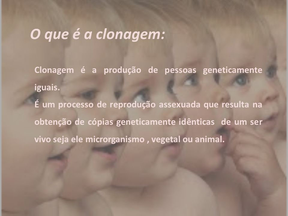 O que é a clonagem: Clonagem é a produção de pessoas geneticamente iguais.
